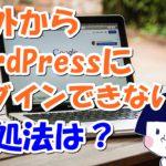海外からWordPressにログインできない場合の対処法とは?