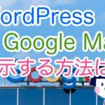 WordPressでGoogleマップの地図を表示させる方法は?